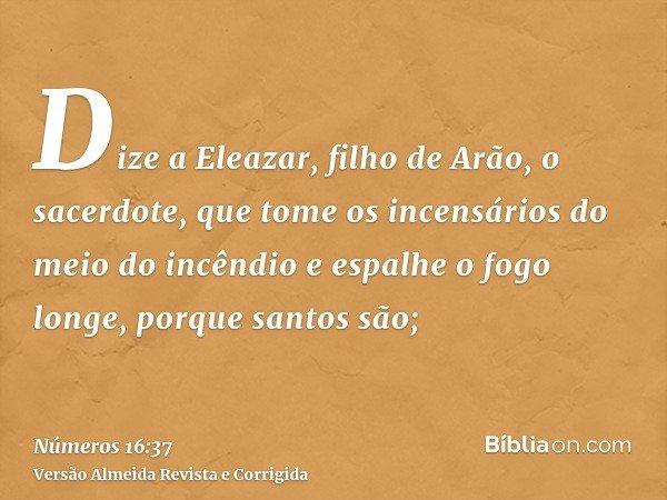 Dize a Eleazar, filho de Arão, o sacerdote, que tome os incensários do meio do incêndio e espalhe o fogo longe, porque santos são;