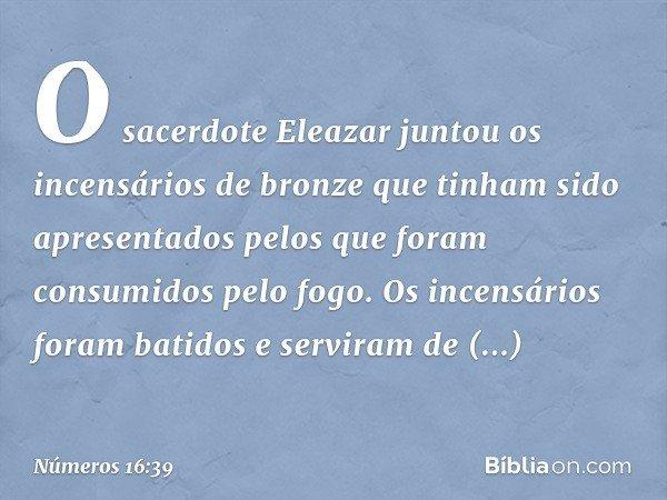 O sacerdote Eleazar juntou os incensários de bronze que tinham sido apresentados pelos que foram consumidos pelo fogo. Os incensários foram batidos e serviram d