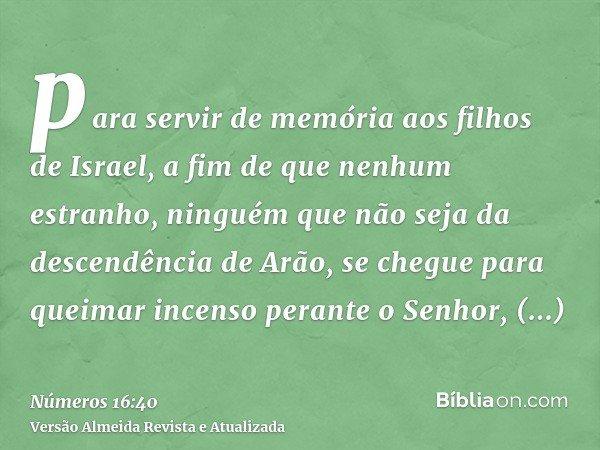 para servir de memória aos filhos de Israel, a fim de que nenhum estranho, ninguém que não seja da descendência de Arão, se chegue para queimar incenso perante