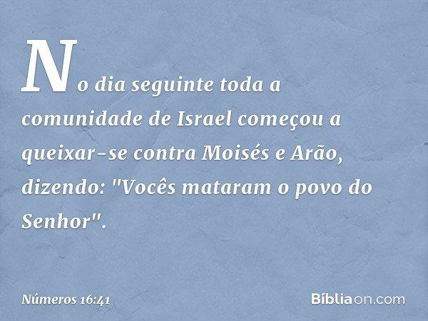 """No dia seguinte toda a comunidade de Israel começou a queixar-se contra Moisés e Arão, dizendo: """"Vocês mataram o povo do Senhor"""". -- Números 16:41"""