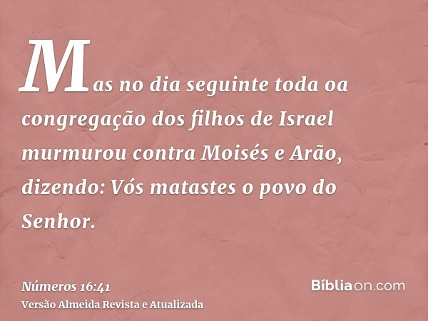 Mas no dia seguinte toda oa congregação dos filhos de Israel murmurou contra Moisés e Arão, dizendo: Vós matastes o povo do Senhor.