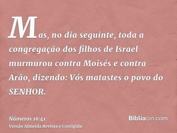 Mas, no dia seguinte, toda a congregação dos filhos de Israel murmurou contra Moisés e contra Arão, dizendo: Vós matastes o povo do SENHOR.