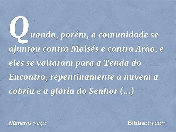 Quando, porém, a comunidade se ajuntou contra Moisés e contra Arão, e eles se voltaram para a Tenda do Encontro, repentinamente a nuvem a cobriu e a glória do S