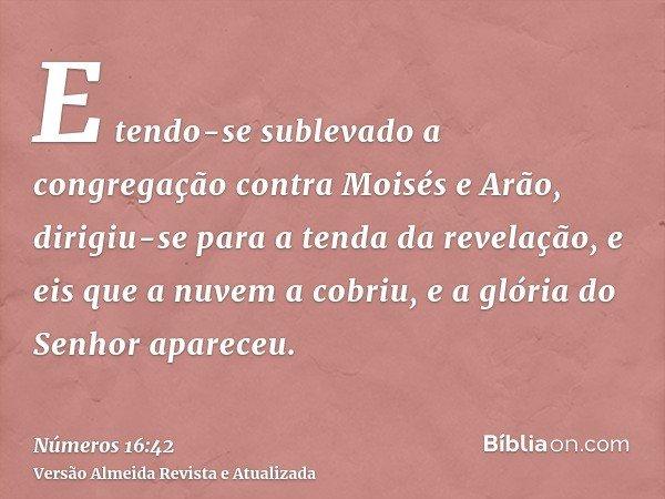E tendo-se sublevado a congregação contra Moisés e Arão, dirigiu-se para a tenda da revelação, e eis que a nuvem a cobriu, e a glória do Senhor apareceu.