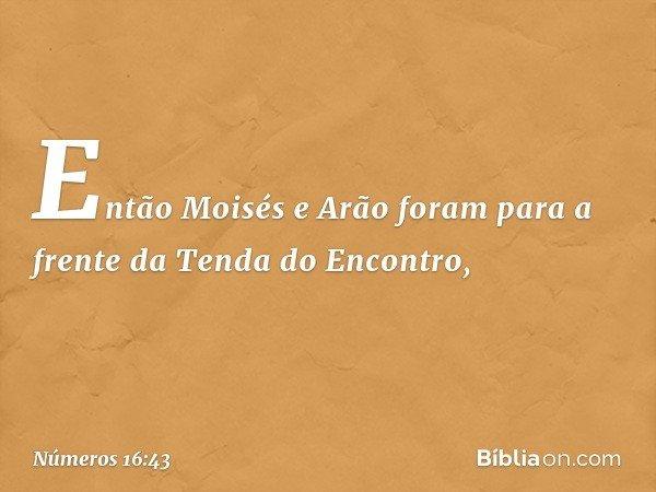 Então Moisés e Arão foram para a frente da Tenda do Encontro, -- Números 16:43