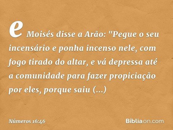 """e Moisés disse a Arão: """"Pegue o seu incensário e ponha incenso nele, com fogo tirado do altar, e vá depressa até a comunidade para fazer propiciação por eles, p"""