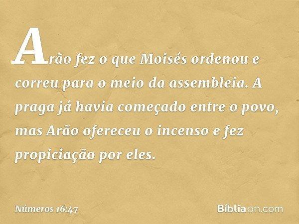 Arão fez o que Moisés ordenou e correu para o meio da assembleia. A praga já havia começado entre o povo, mas Arão ofereceu o incenso e fez propiciação por eles