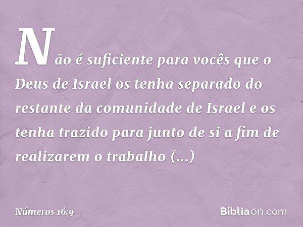 Não é suficiente para vocês que o Deus de Israel os tenha separado do restante da comunidade de Israel e os tenha trazido para junto de si a fim de realizarem o
