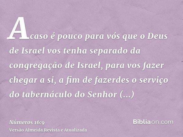 Acaso é pouco para vós que o Deus de Israel vos tenha separado da congregação de Israel, para vos fazer chegar a si, a fim de fazerdes o serviço do tabernáculo