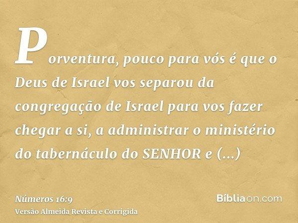 Porventura, pouco para vós é que o Deus de Israel vos separou da congregação de Israel para vos fazer chegar a si, a administrar o ministério do tabernáculo do