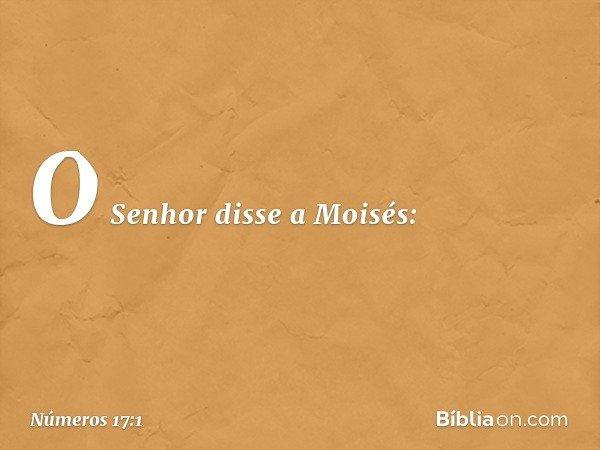 O Senhor disse a Moisés: -- Números 17:1