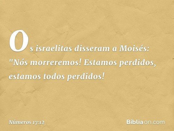 "Os israelitas disseram a Moisés: ""Nós morreremos! Estamos perdidos, estamos todos perdidos! -- Números 17:12"