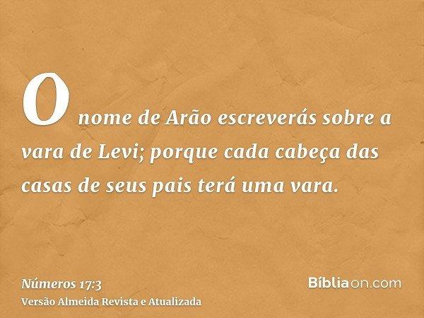 O nome de Arão escreverás sobre a vara de Levi; porque cada cabeça das casas de seus pais terá uma vara.