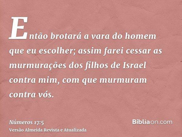 Então brotará a vara do homem que eu escolher; assim farei cessar as murmurações dos filhos de Israel contra mim, com que murmuram contra vós.