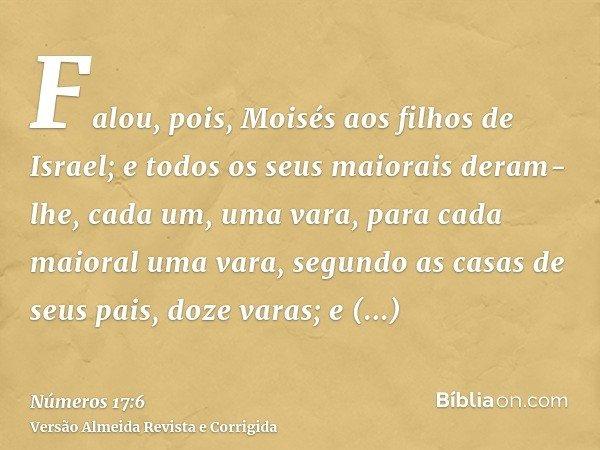 Falou, pois, Moisés aos filhos de Israel; e todos os seus maiorais deram-lhe, cada um, uma vara, para cada maioral uma vara, segundo as casas de seus pais, doze