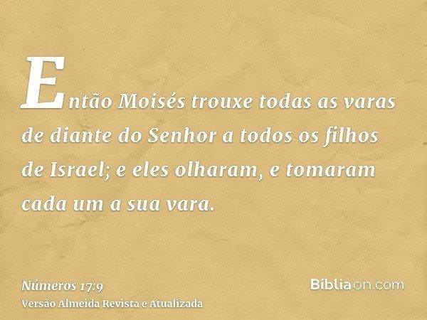 Então Moisés trouxe todas as varas de diante do Senhor a todos os filhos de Israel; e eles olharam, e tomaram cada um a sua vara.