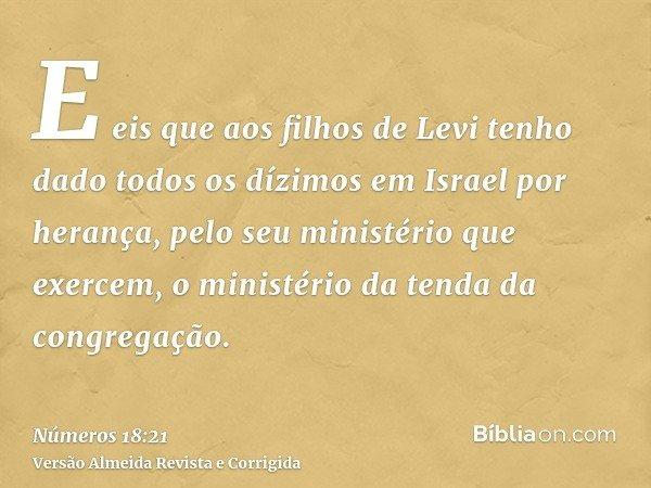 E eis que aos filhos de Levi tenho dado todos os dízimos em Israel por herança, pelo seu ministério que exercem, o ministério da tenda da congregação.