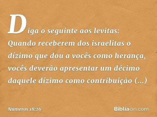 """""""Diga o seguinte aos levitas: Quando receberem dos israelitas o dízimo que dou a vocês como herança, vocês deverão apresentar um décimo daquele dízimo como contribuição pertenc"""