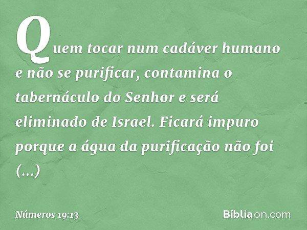 Quem tocar num cadáver humano e não se purificar, contamina o tabernáculo do Senhor e será eliminado de Israel. Ficará impuro porque a água da purificação não f