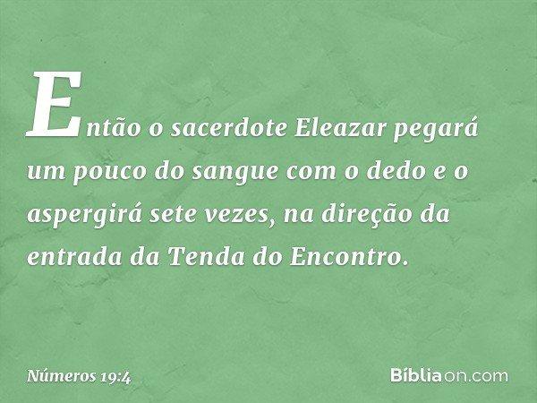 Então o sacerdote Eleazar pegará um pouco do sangue com o dedo e o aspergirá sete vezes, na direção da entrada da Tenda do Encontro. -- Números 19:4