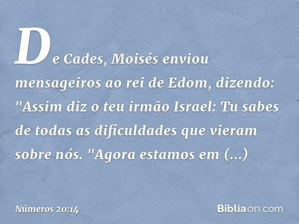 """De Cades, Moisés enviou mensageiros ao rei de Edom, dizendo: """"Assim diz o teu irmão Israel: Tu sabes de todas as dificuldades que vieram sobre nós. """"Agora estam"""