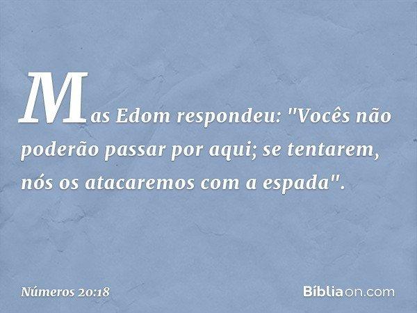 """Mas Edom respondeu: """"Vocês não poderão passar por aqui; se tentarem, nós os atacaremos com a espada"""". -- Números 20:18"""
