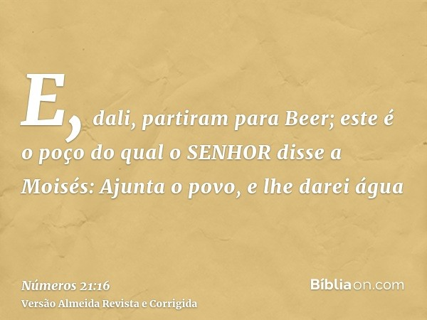 E, dali, partiram para Beer; este é o poço do qual o SENHOR disse a Moisés: Ajunta o povo, e lhe darei água