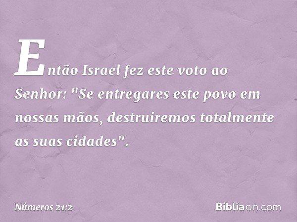"""Então Israel fez este voto ao Senhor: """"Se entregares este povo em nossas mãos, destruiremos totalmente as suas cidades"""". -- Números 21:2"""