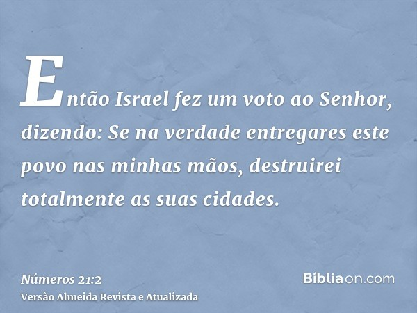 Então Israel fez um voto ao Senhor, dizendo: Se na verdade entregares este povo nas minhas mãos, destruirei totalmente as suas cidades.