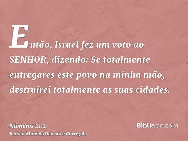 Então, Israel fez um voto ao SENHOR, dizendo: Se totalmente entregares este povo na minha mão, destruirei totalmente as suas cidades.