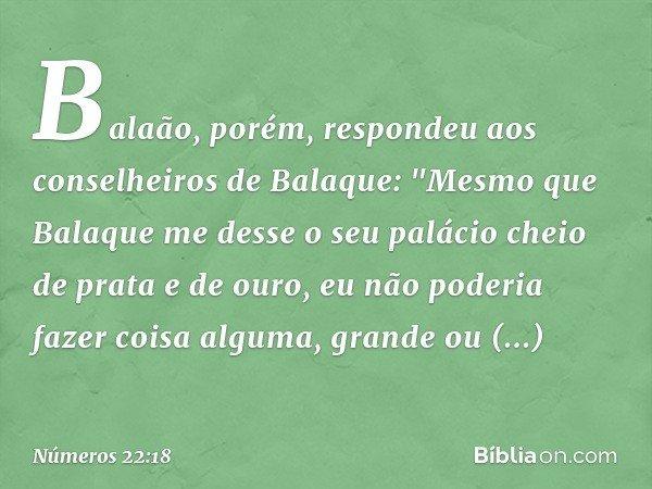 """Balaão, porém, respondeu aos conselheiros de Balaque: """"Mesmo que Balaque me desse o seu palácio cheio de prata e de ouro, eu não poderia fazer coisa alguma, gra"""
