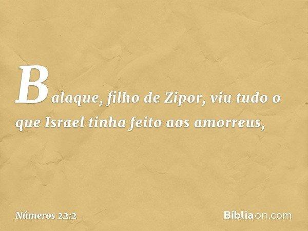 Balaque, filho de Zipor, viu tudo o que Israel tinha feito aos amorreus, -- Números 22:2