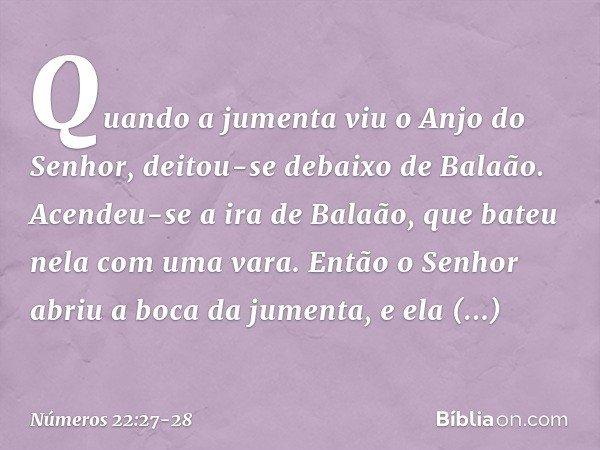 Quando a jumenta viu o Anjo do Senhor, deitou-se debaixo de Balaão. Acendeu-se a ira de Balaão, que bateu nela com uma vara. Então o Senhor abriu a boca da jume