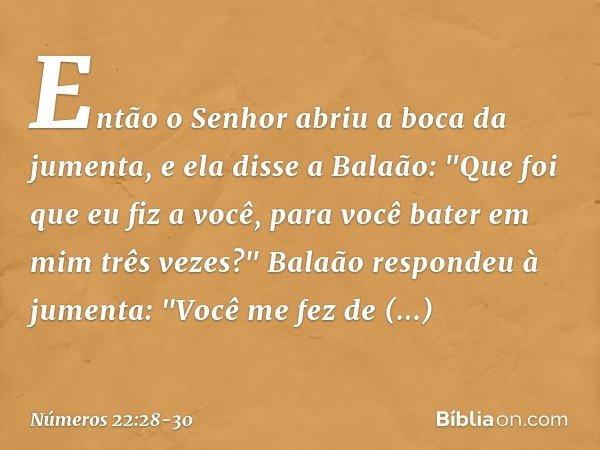 Então o Senhor abriu a boca da jumenta, e ela disse a Balaão: