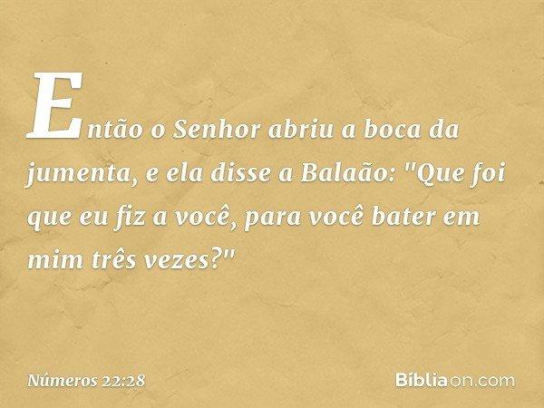 """Então o Senhor abriu a boca da jumenta, e ela disse a Balaão: """"Que foi que eu fiz a você, para você bater em mim três vezes?"""" -- Números 22:28"""