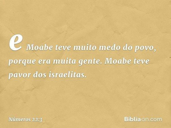 e Moabe teve muito medo do povo, porque era muita gente. Moabe teve pavor dos israelitas. -- Números 22:3