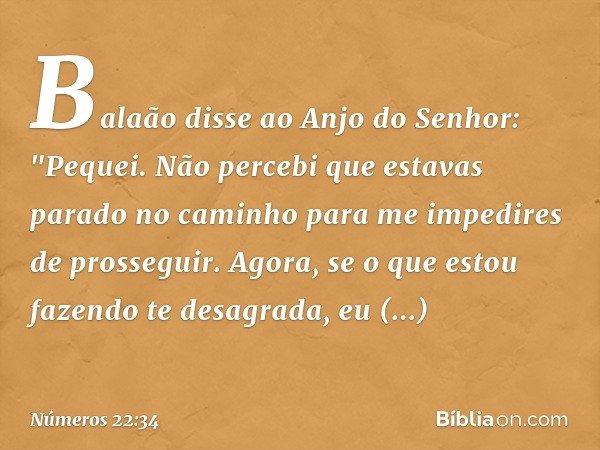 """Balaão disse ao Anjo do Senhor: """"Pequei. Não percebi que estavas parado no caminho para me impedires de prosseguir. Agora, se o que estou fazendo te desagrada,"""