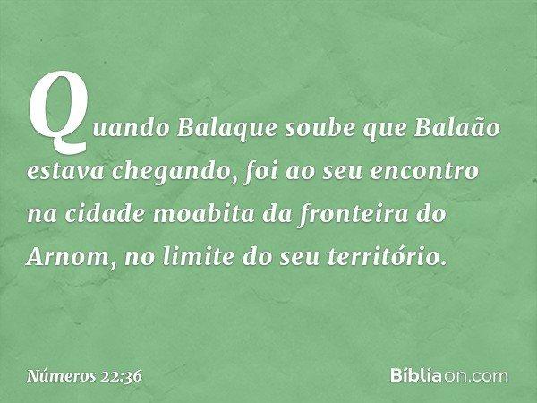 Quando Balaque soube que Balaão estava chegando, foi ao seu encontro na cidade moabita da fronteira do Arnom, no limite do seu território. -- Números 22:36