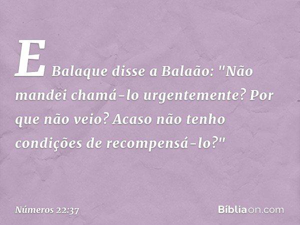 """E Balaque disse a Balaão: """"Não mandei chamá-lo urgentemente? Por que não veio? Acaso não tenho condições de recompensá-lo?"""" -- Números 22:37"""