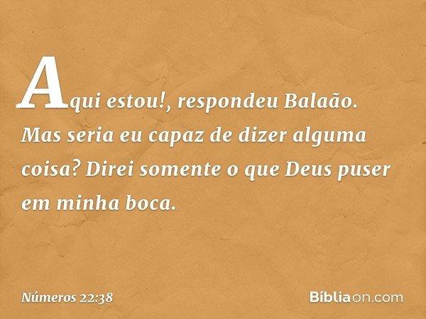 """""""Aqui estou!"""", respondeu Balaão. """"Mas seria eu capaz de dizer alguma coisa? Direi somente o que Deus puser em minha boca"""". -- Números 22:38"""