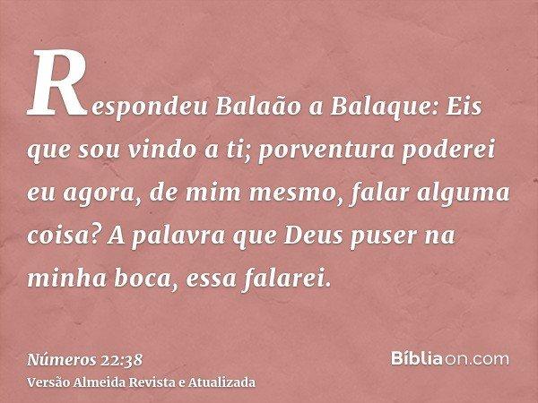 Respondeu Balaão a Balaque: Eis que sou vindo a ti; porventura poderei eu agora, de mim mesmo, falar alguma coisa? A palavra que Deus puser na minha boca, essa