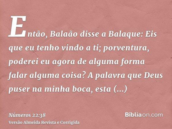 Então, Balaão disse a Balaque: Eis que eu tenho vindo a ti; porventura, poderei eu agora de alguma forma falar alguma coisa? A palavra que Deus puser na minha b