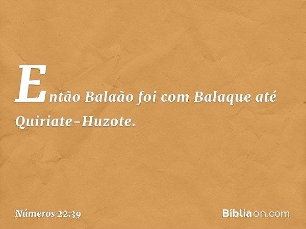 Então Balaão foi com Balaque até Quiriate-Huzote. -- Números 22:39