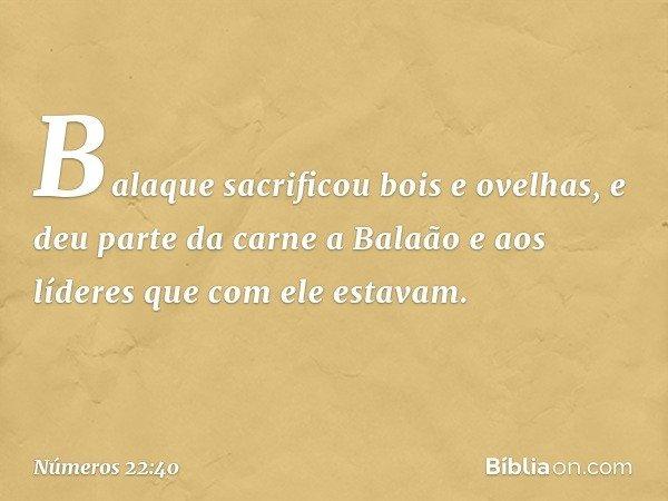 Balaque sacrificou bois e ovelhas, e deu parte da carne a Balaão e aos líderes que com ele estavam. -- Números 22:40