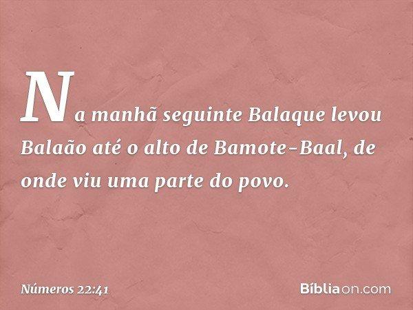 Na manhã seguinte Balaque levou Balaão até o alto de Bamote-Baal, de onde viu uma parte do povo. -- Números 22:41