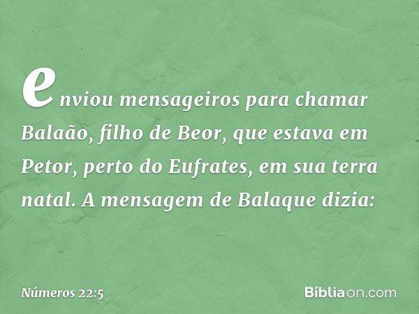 enviou mensageiros para chamar Balaão, filho de Beor, que estava em Petor, perto do Eufrates, em sua terra natal. A mensagem de Balaque dizia: -- Números 22:5