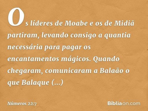 Os líderes de Moabe e os de Midiã partiram, levando consigo a quantia necessária para pagar os encantamentos mágicos. Quando chegaram, comunicaram a Balaão o qu