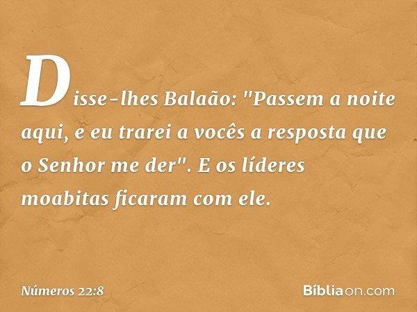 """Disse-lhes Balaão: """"Passem a noite aqui, e eu trarei a vocês a resposta que o Senhor me der"""". E os líderes moabitas ficaram com ele. -- Números 22:8"""