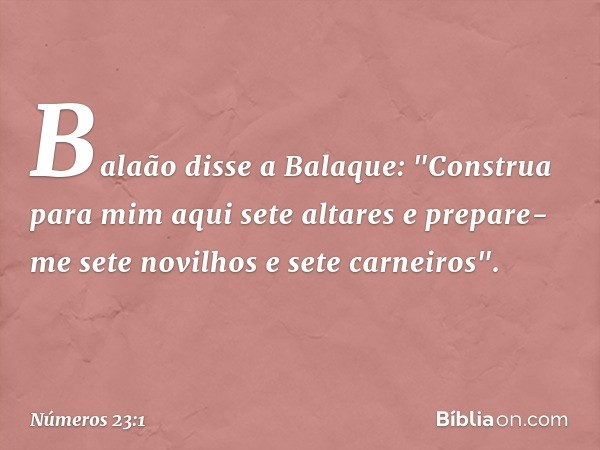 """Balaão disse a Balaque: """"Construa para mim aqui sete altares e prepare-me sete novilhos e sete carneiros"""". -- Números 23:1"""
