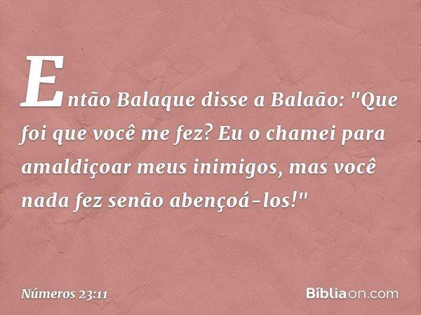 """Então Balaque disse a Balaão: """"Que foi que você me fez? Eu o chamei para amaldiçoar meus inimigos, mas você nada fez senão abençoá-los!"""" -- Números 23:11"""